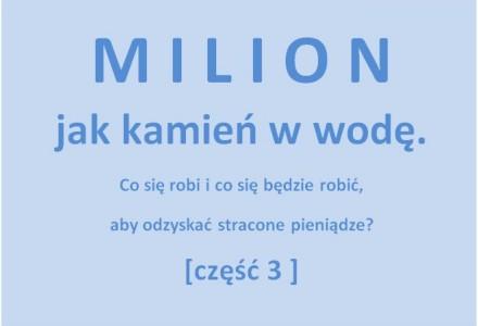 Milion jak kamień w wodę. Co się zamierza zrobić, aby odzyskać stracone pieniądze… [cześć 3]
