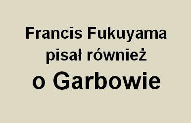 """Francis Fukuyama pisał o pewnych rzeczach, które dzieją się również w gminie Garbów i w setkach gmin w Polsce. Fragment książki pt. """"Przemoc i niefunkcjonalna równowaga"""""""