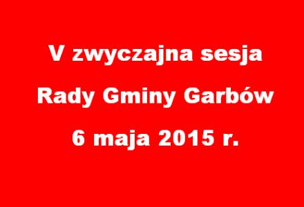 V zwyczajna sesja Rady Gminy Garbów w dniu 6 maja 2015 r.