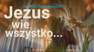 Ks. Piotr Pawlukiewicz : Jezus wie wszystko…
