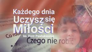 Ks. Piotr Pawlukiewicz : Każdego dnia uczysz się miłości…